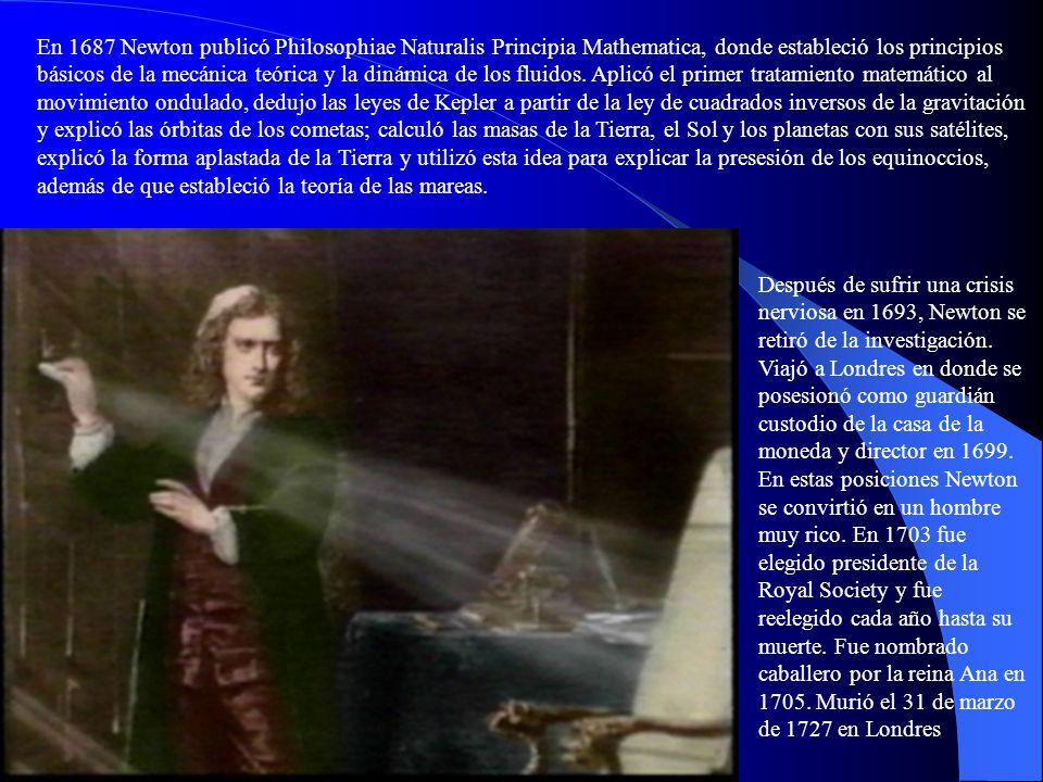 En 1687 Newton publicó Philosophiae Naturalis Principia Mathematica, donde estableció los principios básicos de la mecánica teórica y la dinámica de los fluidos. Aplicó el primer tratamiento matemático al movimiento ondulado, dedujo las leyes de Kepler a partir de la ley de cuadrados inversos de la gravitación y explicó las órbitas de los cometas; calculó las masas de la Tierra, el Sol y los planetas con sus satélites, explicó la forma aplastada de la Tierra y utilizó esta idea para explicar la presesión de los equinoccios, además de que estableció la teoría de las mareas.