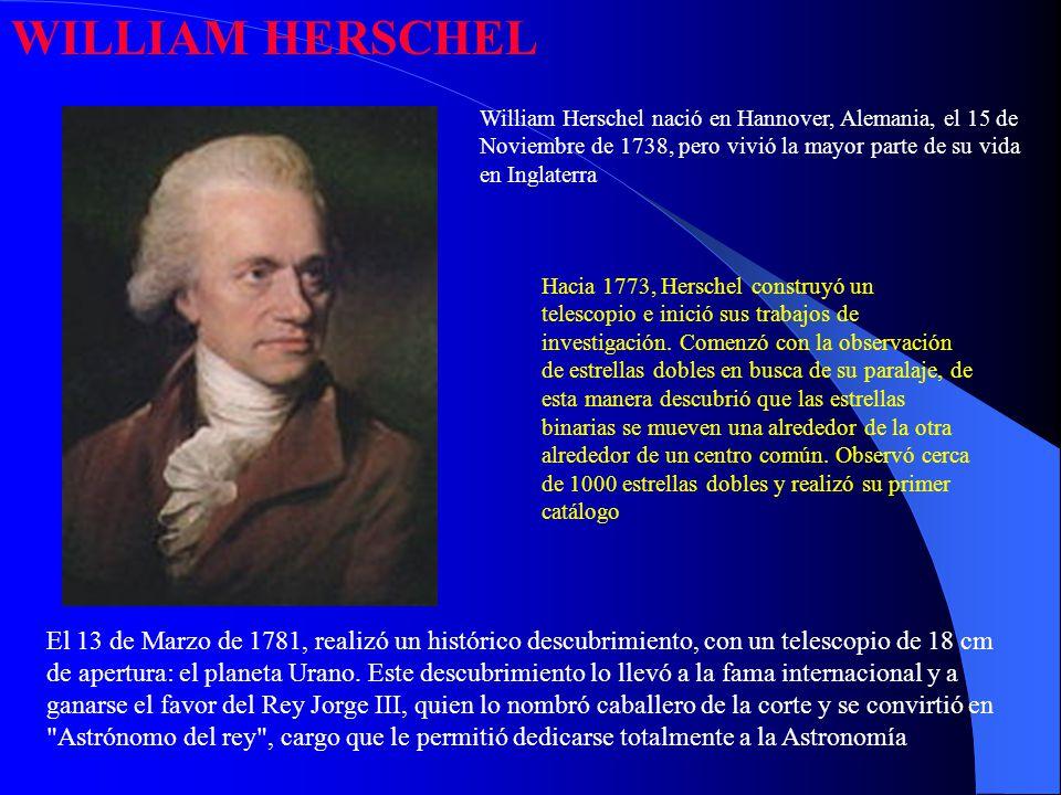 WILLIAM HERSCHEL William Herschel nació en Hannover, Alemania, el 15 de Noviembre de 1738, pero vivió la mayor parte de su vida en Inglaterra.