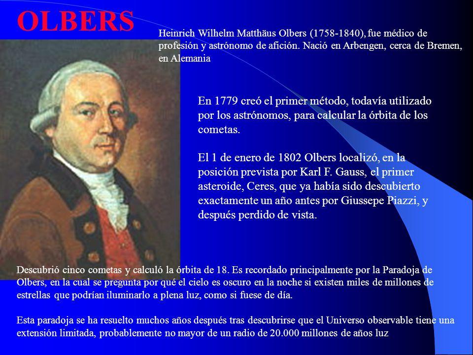 OLBERS Heinrich Wilhelm Matthäus Olbers (1758-1840), fue médico de profesión y astrónomo de afición. Nació en Arbengen, cerca de Bremen, en Alemania.