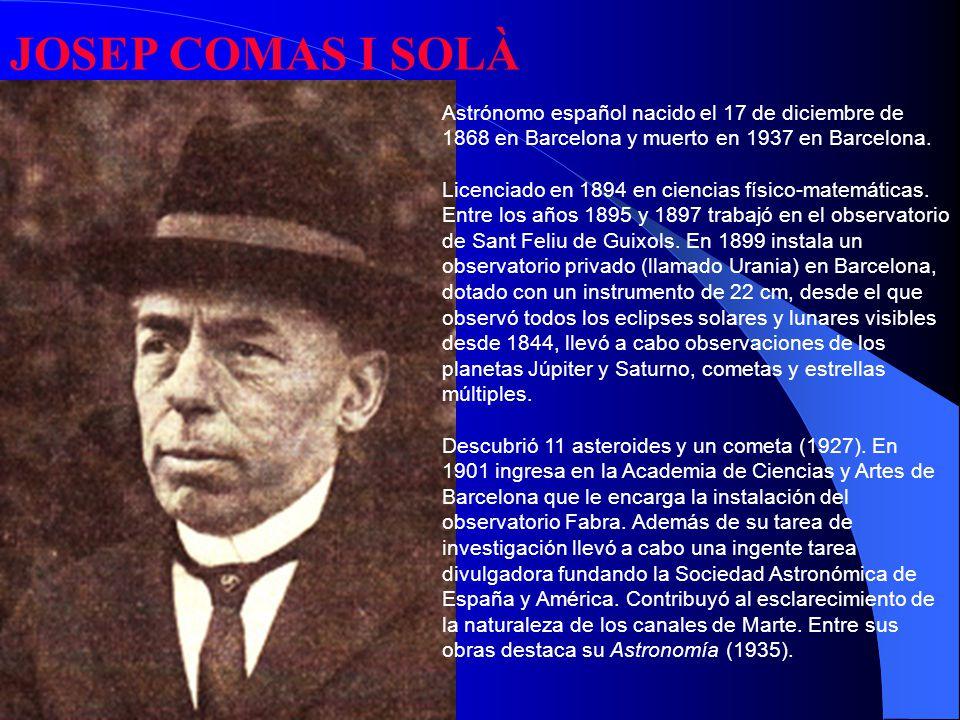JOSEP COMAS I SOLÀ Astrónomo español nacido el 17 de diciembre de 1868 en Barcelona y muerto en 1937 en Barcelona.