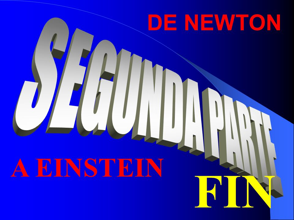 DE NEWTON SEGUNDA PARTE A EINSTEIN FIN