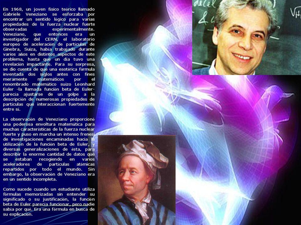 En 1968, un joven físico teórico llamado Gabriele Veneziano se esforzaba por encontrar un sentido lógico para varias propiedades de la fuerza nuclear fuerte observadas experimentalmente. Veneziano, que entonces era un investigador del CERN, el laboratorio europeo de aceleración de partículas de Ginebra, Suiza, había trabajado durante varios años en distintos aspectos de este problema, hasta que un día tuvo una revelación impactante. Para su sorpresa, se dio cuenta de que una esotérica fórmula inventada dos siglos antes con fines meramente matemáticos por el renombrado matemático suizo Leonhard Euler -la llamada función beta de Euler- parecía ajustarse de un golpe a la descripción de numerosas propiedades de partículas que interaccionan fuertemente entre sí.