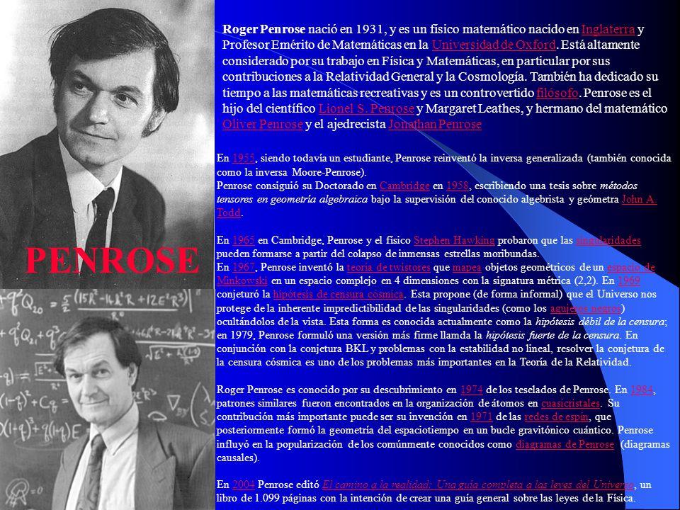 Roger Penrose nació en 1931, y es un físico matemático nacido en Inglaterra y Profesor Emérito de Matemáticas en la Universidad de Oxford. Está altamente considerado por su trabajo en Física y Matemáticas, en particular por sus contribuciones a la Relatividad General y la Cosmología. También ha dedicado su tiempo a las matemáticas recreativas y es un controvertido filósofo. Penrose es el hijo del científico Lionel S. Penrose y Margaret Leathes, y hermano del matemático Oliver Penrose y el ajedrecista Jonathan Penrose