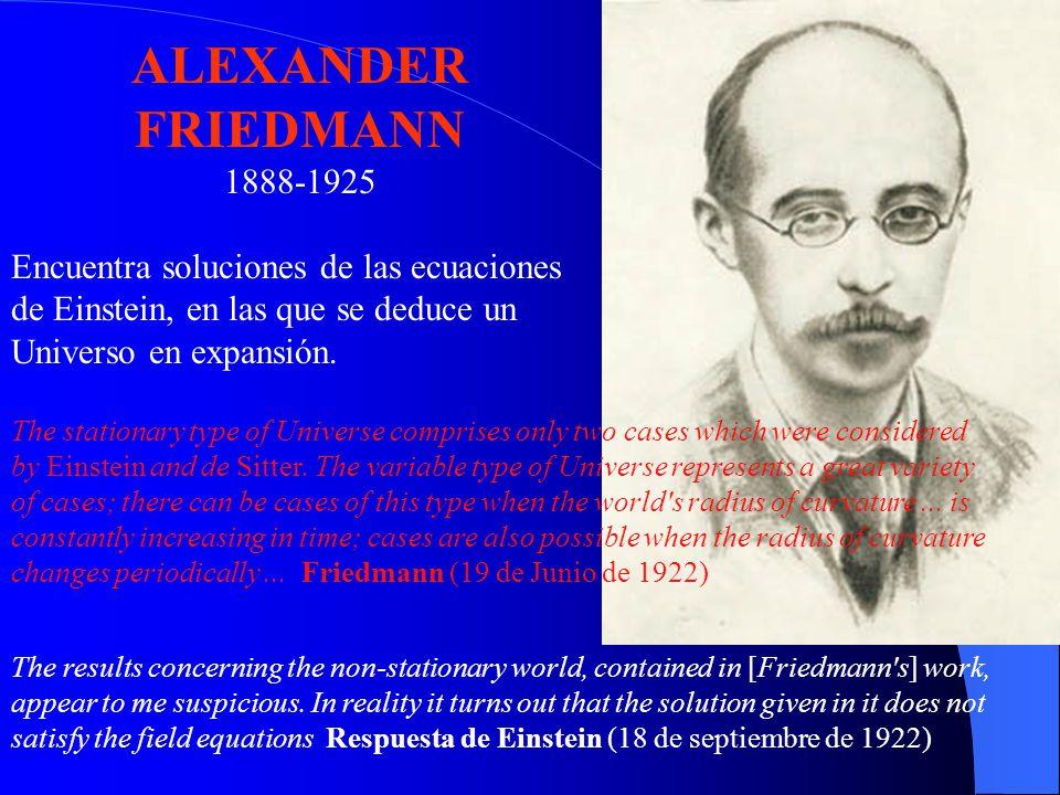 ALEXANDER FRIEDMANN 1888-1925. Encuentra soluciones de las ecuaciones de Einstein, en las que se deduce un Universo en expansión.