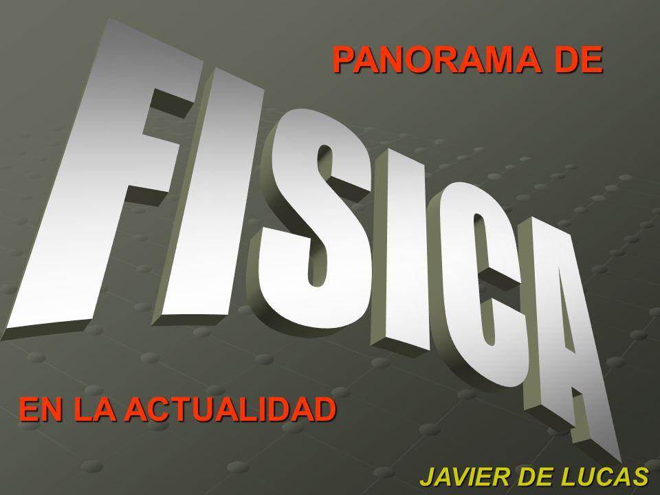 PANORAMA DE FISICA EN LA ACTUALIDAD JAVIER DE LUCAS