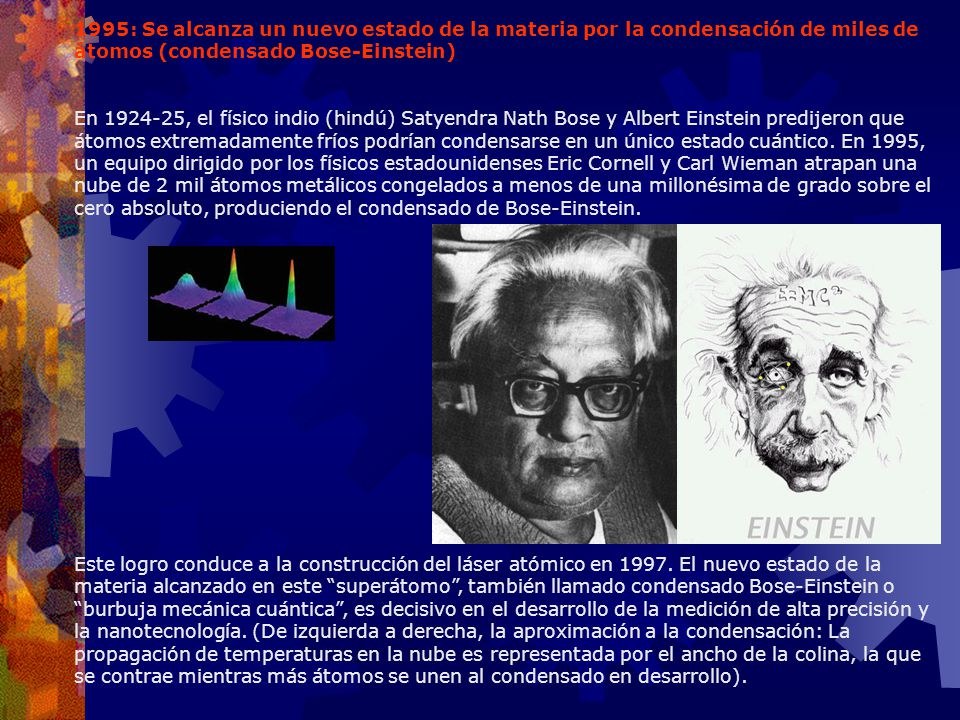 1995: Se alcanza un nuevo estado de la materia por la condensación de miles de átomos (condensado Bose-Einstein)
