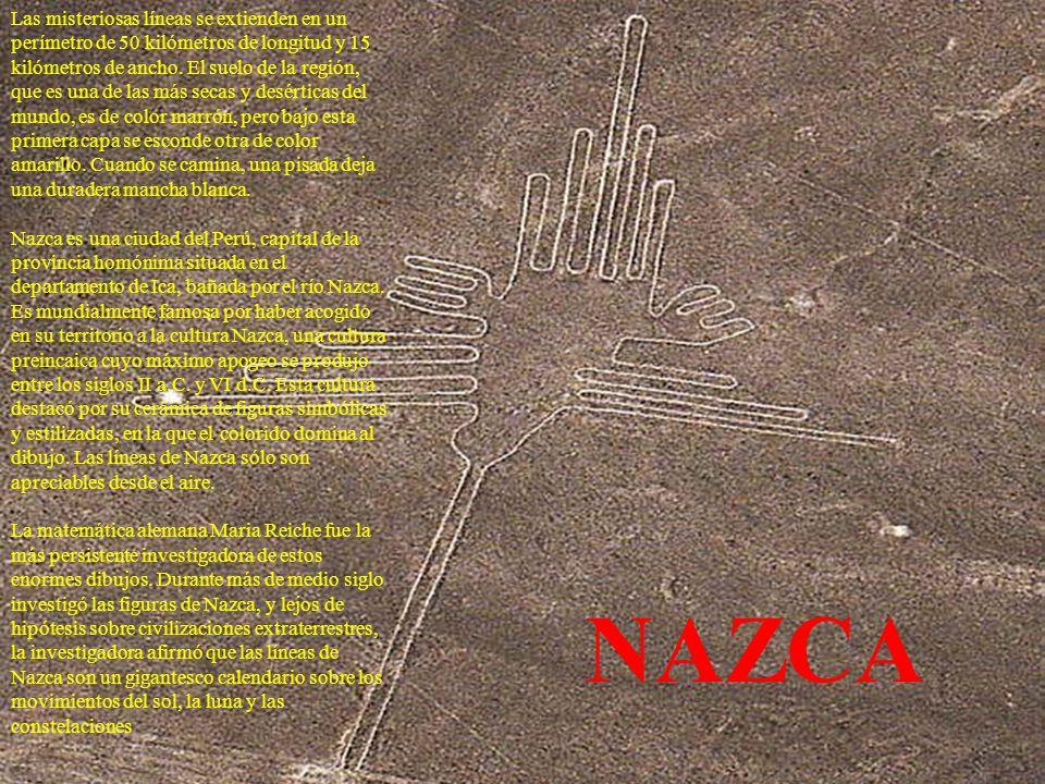 Las misteriosas líneas se extienden en un perímetro de 50 kilómetros de longitud y 15 kilómetros de ancho. El suelo de la región, que es una de las más secas y desérticas del mundo, es de color marrón, pero bajo esta primera capa se esconde otra de color amarillo. Cuando se camina, una pisada deja una duradera mancha blanca. Nazca es una ciudad del Perú, capital de la provincia homónima situada en el departamento de Ica, bañada por el río Nazca. Es mundialmente famosa por haber acogido en su territorio a la cultura Nazca, una cultura preincaica cuyo máximo apogeo se produjo entre los siglos II a.C. y VI d.C. Esta cultura destacó por su cerámica de figuras simbólicas y estilizadas, en la que el colorido domina al dibujo. Las líneas de Nazca sólo son apreciables desde el aire. La matemática alemana Maria Reiche fue la más persistente investigadora de estos enormes dibujos. Durante más de medio siglo investigó las figuras de Nazca, y lejos de hipótesis sobre civilizaciones extraterrestres, la investigadora afirmó que las líneas de Nazca son un gigantesco calendario sobre los movimientos del sol, la luna y las constelaciones