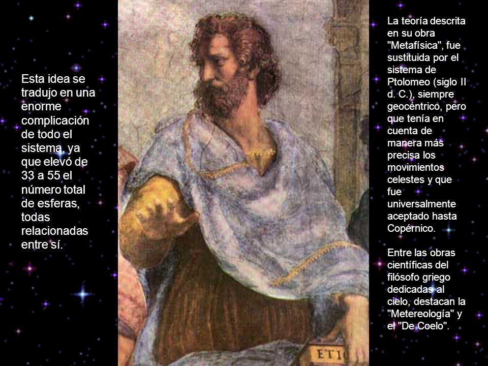 La teoría descrita en su obra Metafísica , fue sustituida por el sistema de Ptolomeo (siglo II d. C.), siempre geocéntrico, pero que tenía en cuenta de manera más precisa los movimientos celestes y que fue universalmente aceptado hasta Copérnico.