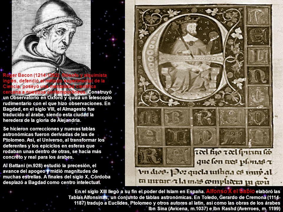 Roger Bacon (1214-1292), filósofo y alquimista inglés, defendió el método experimental de la Ciencia, poseyó una mentalidad científica cercana a nuestros contemporáneos. Construyó un Observatorio en Oxford y quizá un telescopio rudimentario con el que hizo observaciones. En Bagdad, en el siglo VIII, el Almagesto fue traducido al árabe, siendo esta ciudad la heredera de la gloria de Alejandría.