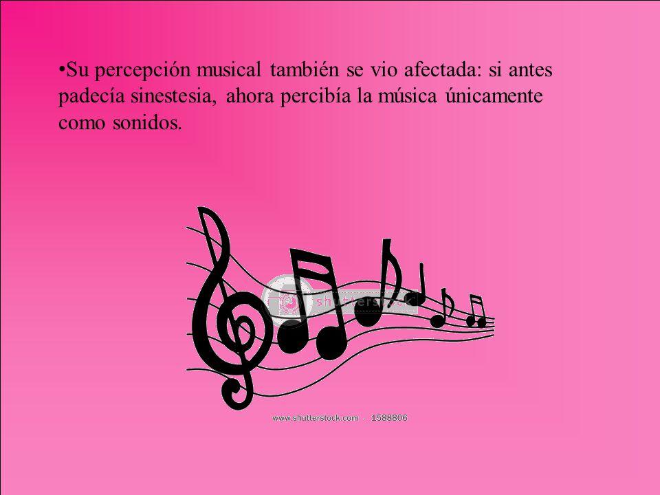 Su percepción musical también se vio afectada: si antes padecía sinestesia, ahora percibía la música únicamente como sonidos.