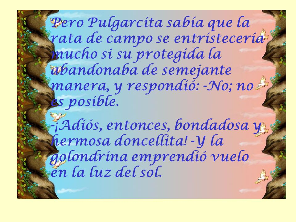 Pero Pulgarcita sabía que la rata de campo se entristecería mucho si su protegida la abandonaba de semejante manera, y respondió: -No; no es posible.