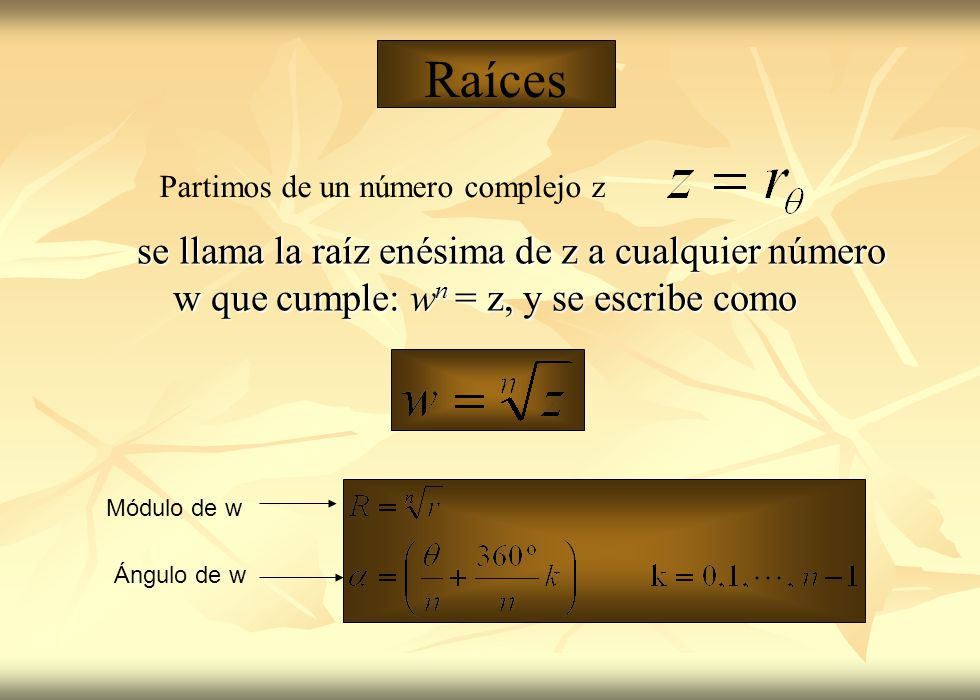 Raíces Partimos de un número complejo z. se llama la raíz enésima de z a cualquier número w que cumple: wn = z, y se escribe como.