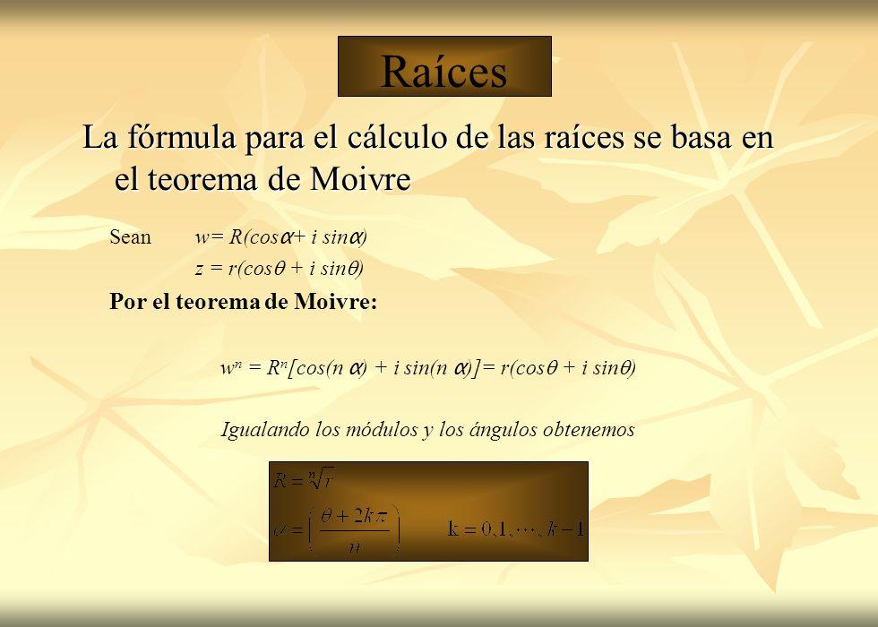 Raíces La fórmula para el cálculo de las raíces se basa en el teorema de Moivre. Sean w= R(cosα+ i sinα)