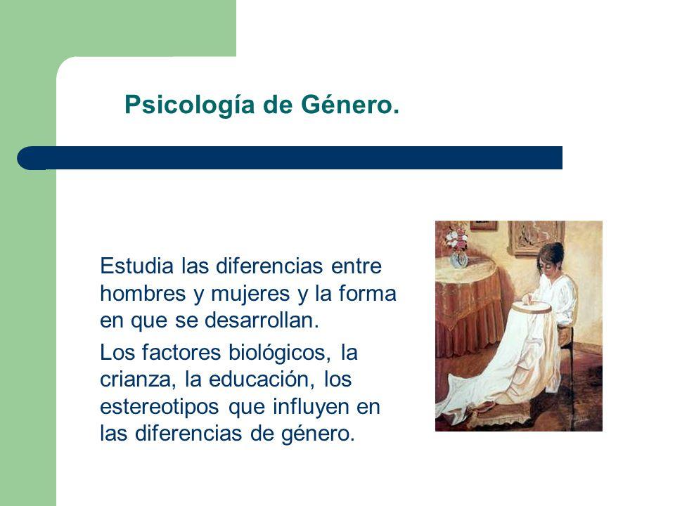 Psicología de Género. Estudia las diferencias entre hombres y mujeres y la forma en que se desarrollan.