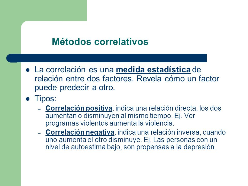 Métodos correlativos La correlación es una medida estadística de relación entre dos factores. Revela cómo un factor puede predecir a otro.