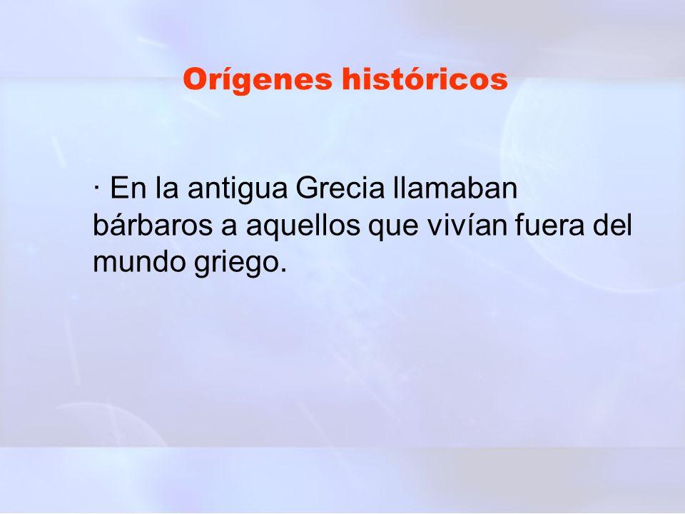 Orígenes históricos · En la antigua Grecia llamaban bárbaros a aquellos que vivían fuera del mundo griego.