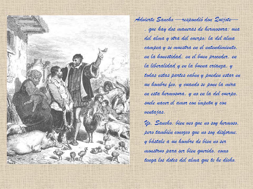 Advierte Sancho —respondió don Quijote— , que hay dos maneras de hermosura: una del alma y otra del cuerpo; la del alma campea y se muestra en el entendimiento, en la honestidad, en el buen proceder, en la liberalidad y en la buena crianza, y todas estas partes caben y pueden estar en un hombre feo, y cuando se pone la mira en esta hermosura, y no en la del cuerpo, suele nacer el amor con ímpetu y con ventajas.