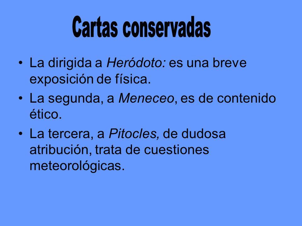Cartas conservadas La dirigida a Heródoto: es una breve exposición de física. La segunda, a Meneceo, es de contenido ético.