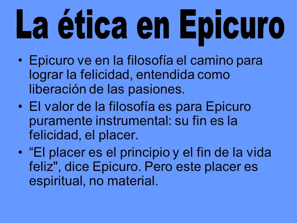 La ética en Epicuro Epicuro ve en la filosofía el camino para lograr la felicidad, entendida como liberación de las pasiones.