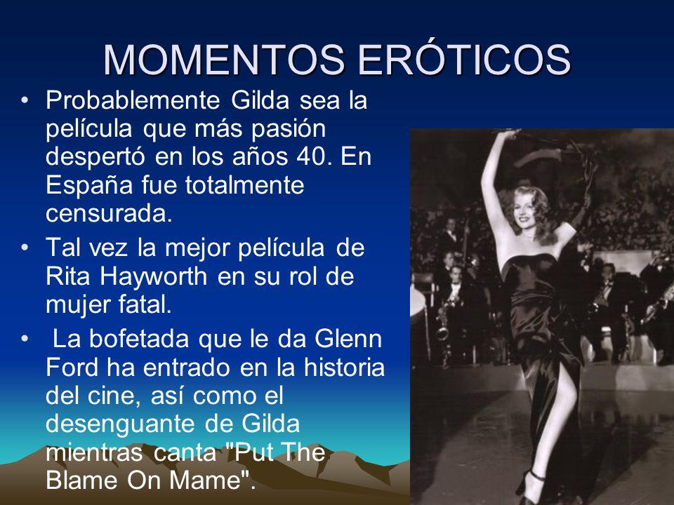 MOMENTOS ERÓTICOS Probablemente Gilda sea la película que más pasión despertó en los años 40. En España fue totalmente censurada.