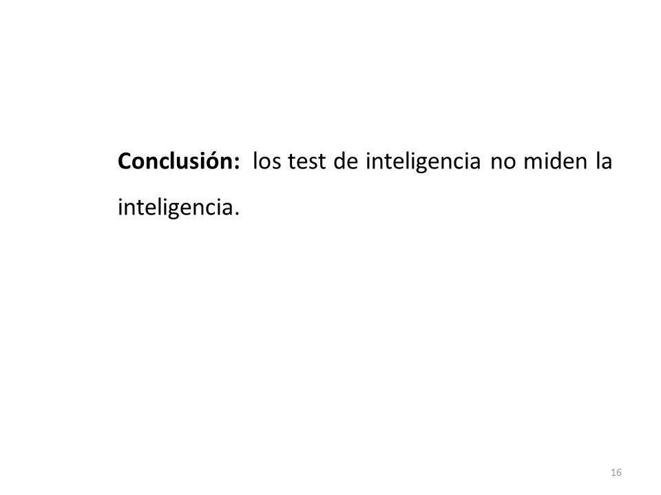Conclusión: los test de inteligencia no miden la inteligencia.