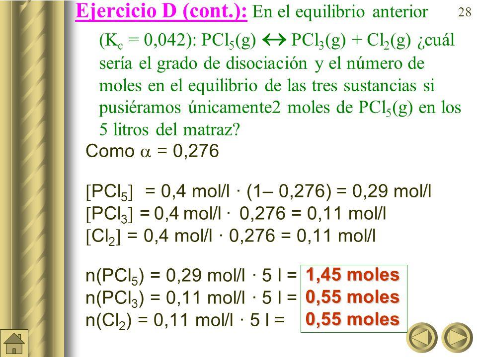 Ejercicio D (cont.): En el equilibrio anterior (Kc = 0,042): PCl5(g)  PCl3(g) + Cl2(g) ¿cuál sería el grado de disociación y el número de moles en el equilibrio de las tres sustancias si pusiéramos únicamente2 moles de PCl5(g) en los 5litros del matraz