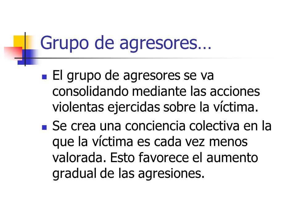 Grupo de agresores… El grupo de agresores se va consolidando mediante las acciones violentas ejercidas sobre la víctima.