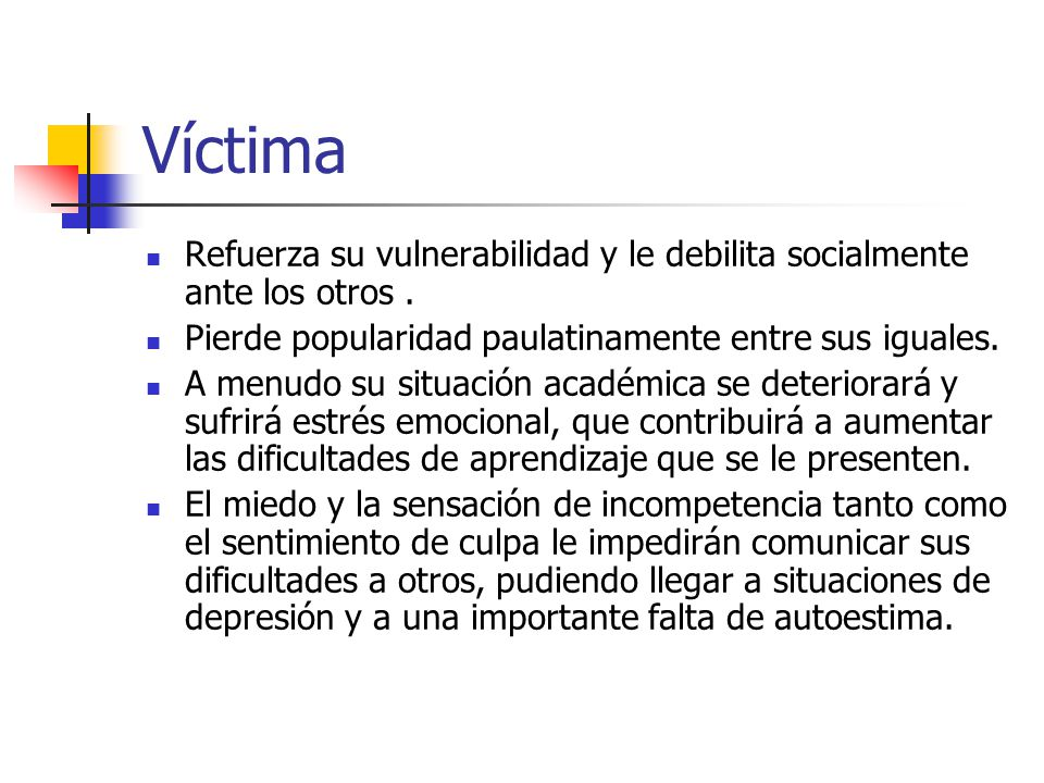 Víctima Refuerza su vulnerabilidad y le debilita socialmente ante los otros . Pierde popularidad paulatinamente entre sus iguales.