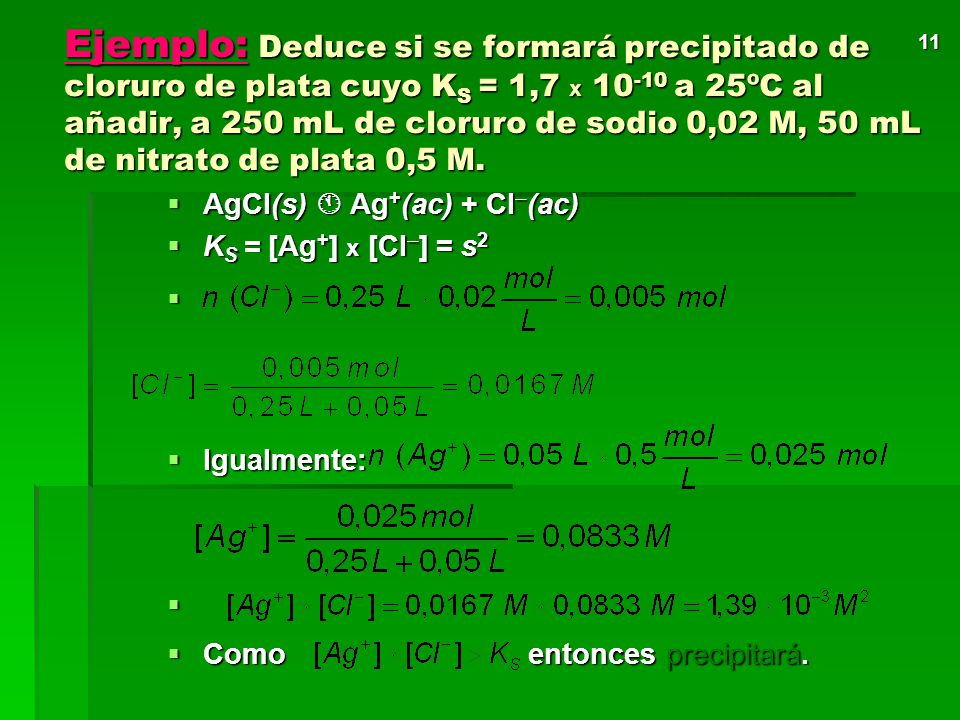 Ejemplo: Deduce si se formará precipitado de cloruro de plata cuyo KS = 1,7 x 10-10 a 25ºC al añadir, a 250 mL de cloruro de sodio 0,02 M, 50 mL de nitrato de plata 0,5 M.