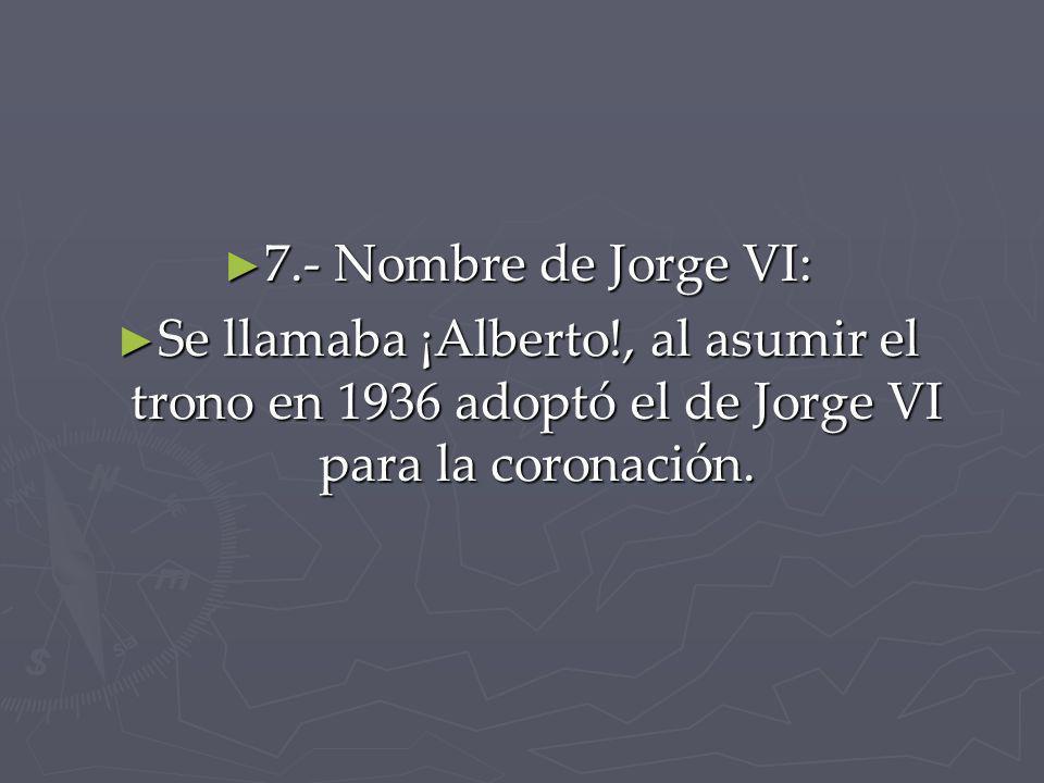 7.- Nombre de Jorge VI: Se llamaba ¡Alberto!, al asumir el trono en 1936 adoptó el de Jorge VI para la coronación.