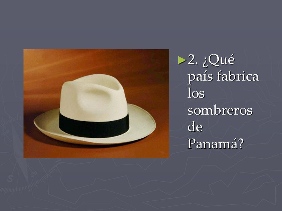 2. ¿Qué país fabrica los sombreros de Panamá
