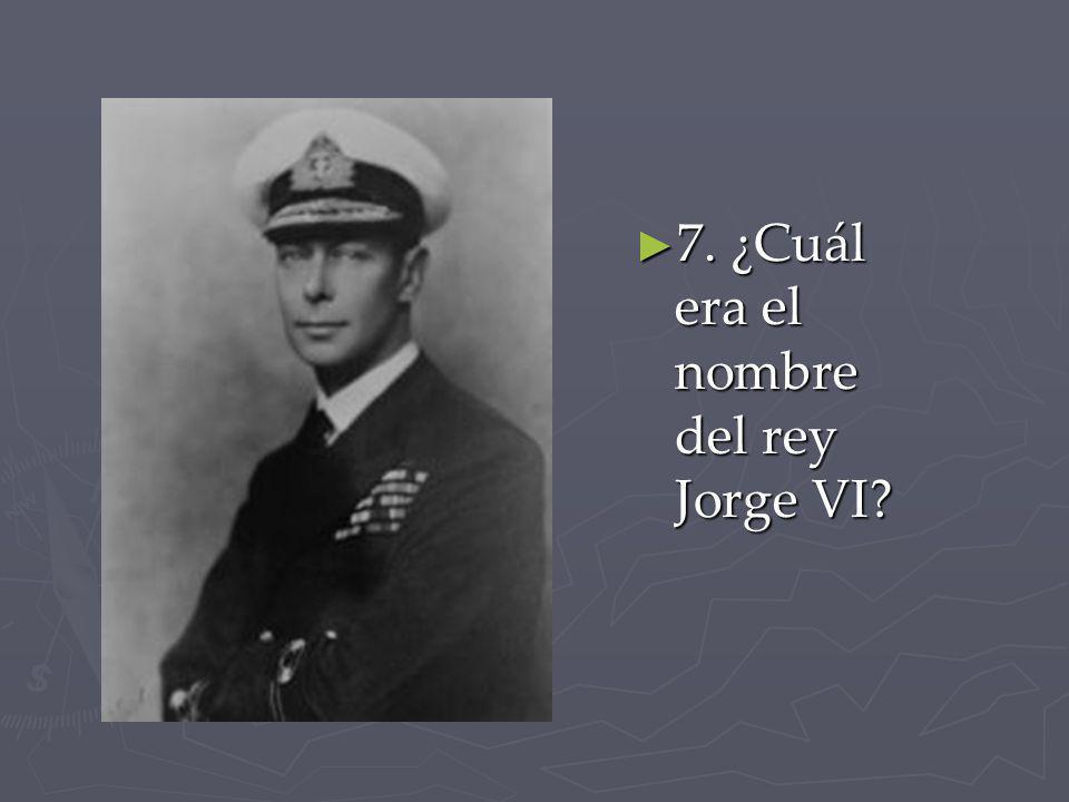 7. ¿Cuál era el nombre del rey Jorge VI