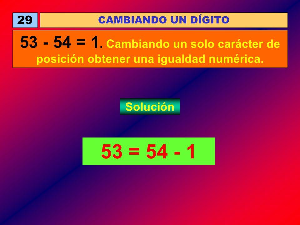 29 CAMBIANDO UN DÍGITO. 53 - 54 = 1. Cambiando un solo carácter de posición obtener una igualdad numérica.