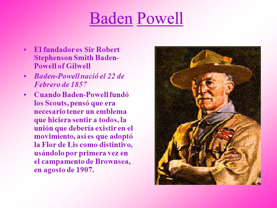 Baden Powell El fundador es Sir Robert Stephenson Smith Baden-Powell of Gilwell. Baden-Powell nació el 22 de Febrero de 1857.