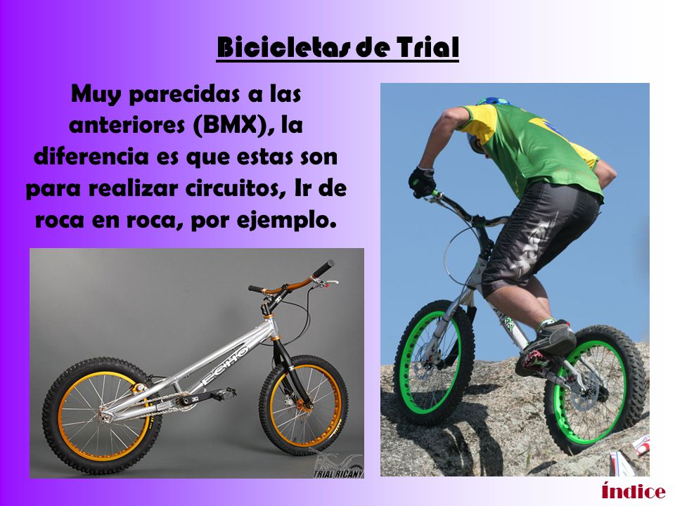 Bicicletas de Trial Muy parecidas a las anteriores (BMX), la diferencia es que estas son para realizar circuitos, Ir de roca en roca, por ejemplo.