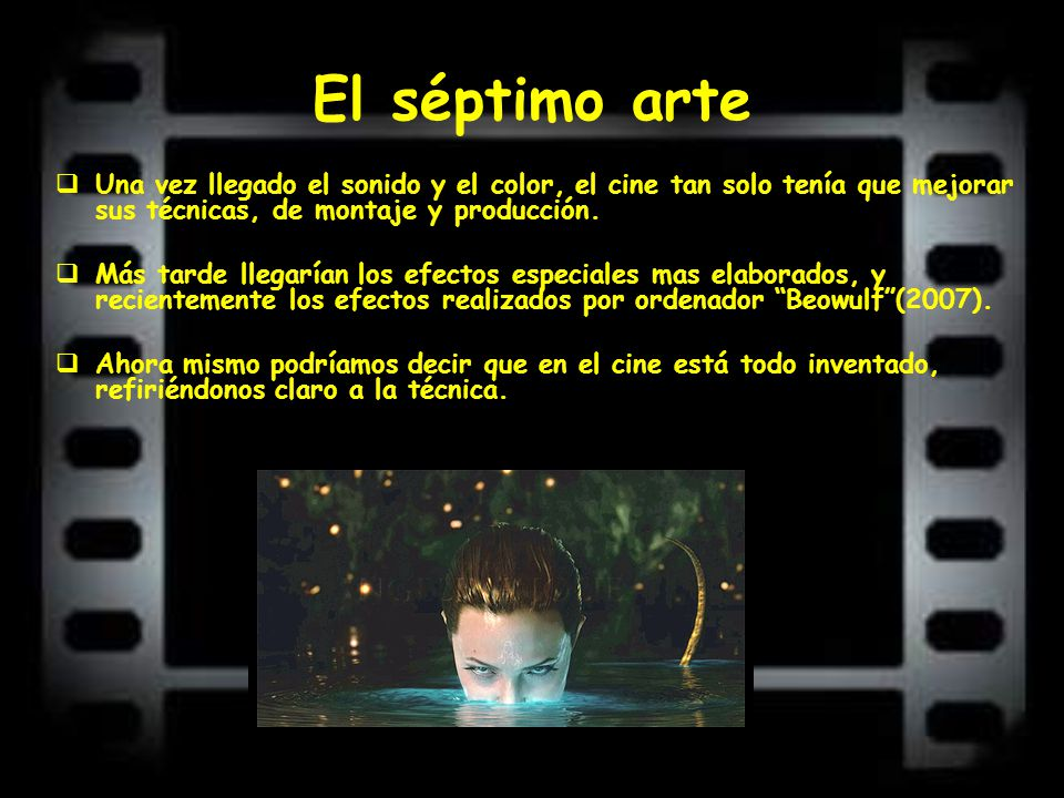 El séptimo arte Una vez llegado el sonido y el color, el cine tan solo tenía que mejorar sus técnicas, de montaje y producción.