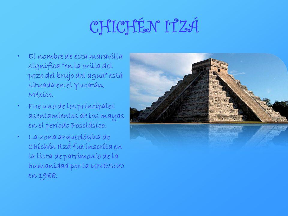 CHICHÉN ITZÁ El nombre de esta maravilla significa en la orilla del pozo del brujo del agua está situada en el Yucatán, México.