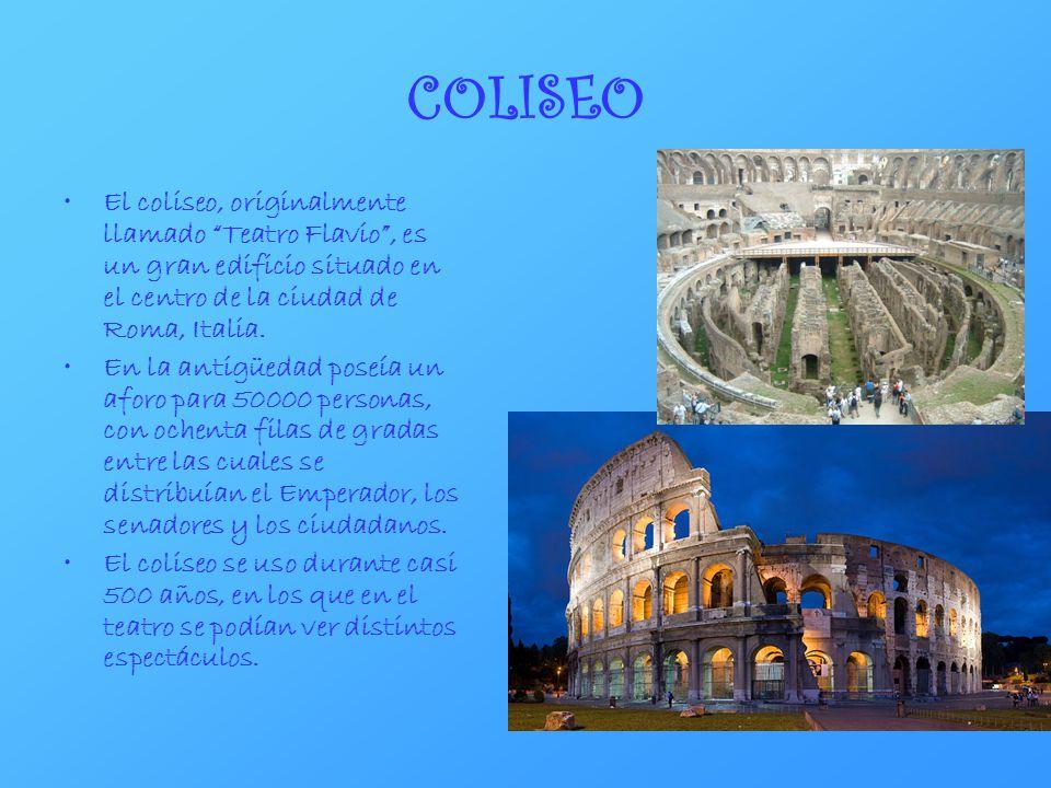 COLISEO El coliseo, originalmente llamado Teatro Flavio , es un gran edificio situado en el centro de la ciudad de Roma, Italia.