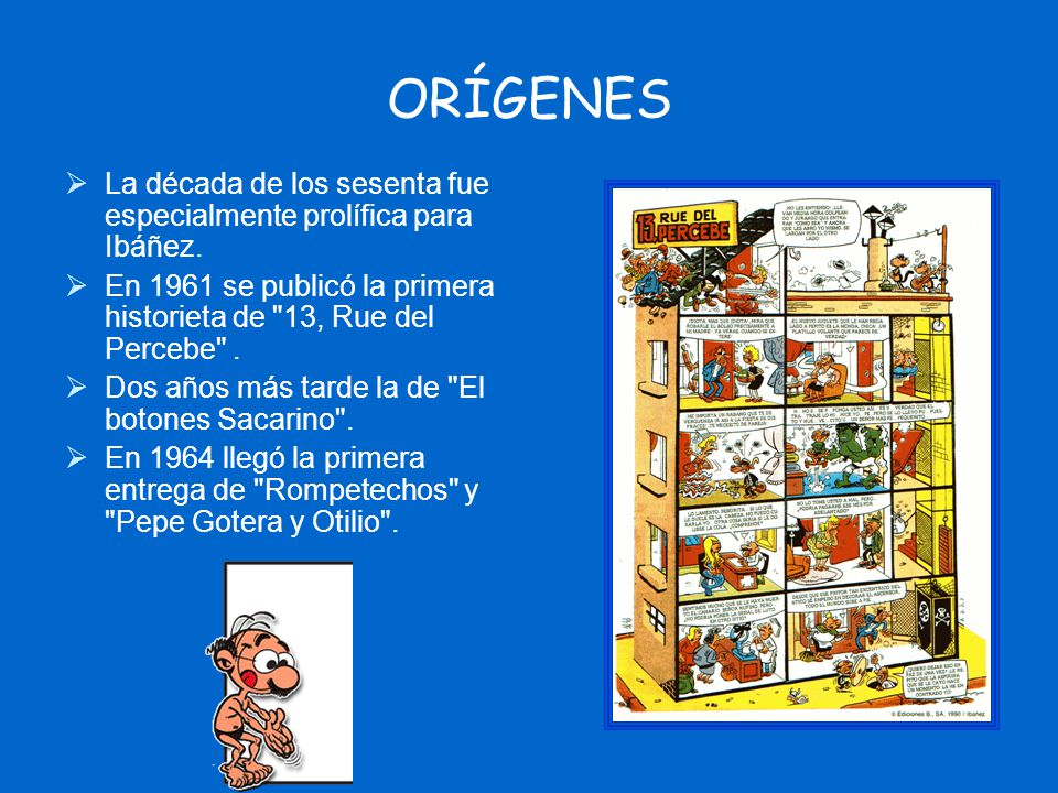 ORÍGENES La década de los sesenta fue especialmente prolífica para Ibáñez. En 1961 se publicó la primera historieta de 13, Rue del Percebe .