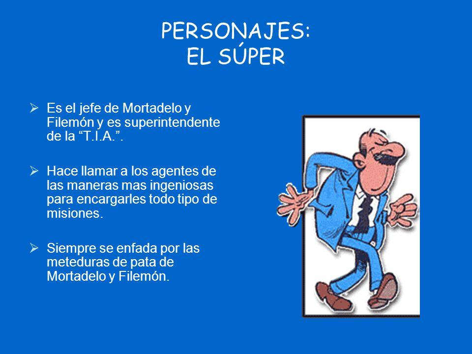 PERSONAJES: EL SÚPER Es el jefe de Mortadelo y Filemón y es superintendente de la T.I.A. .