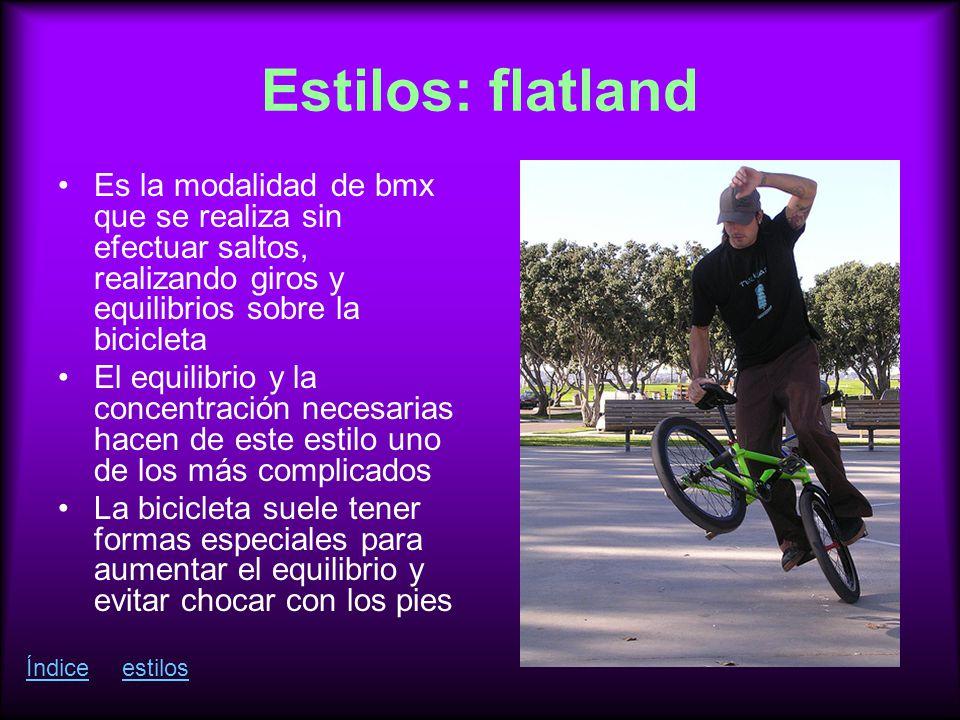 Estilos: flatland Es la modalidad de bmx que se realiza sin efectuar saltos, realizando giros y equilibrios sobre la bicicleta.