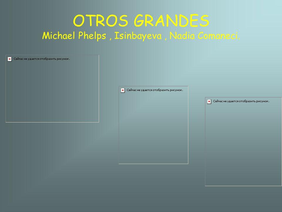 OTROS GRANDES Michael Phelps , Isinbayeva , Nadia Comaneci.