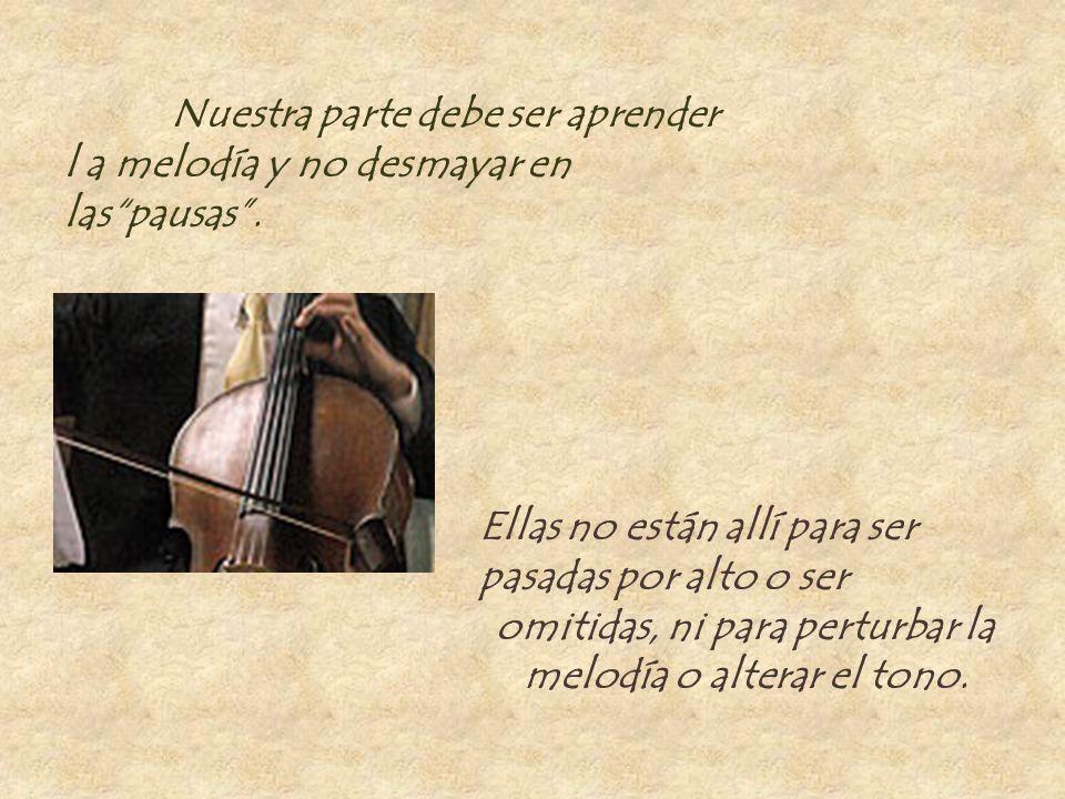 Nuestra parte debe ser aprender l a melodía y no desmayar en las pausas .