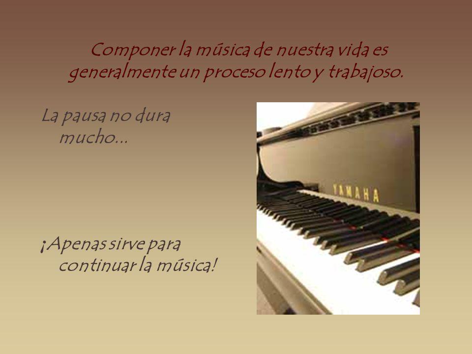 Componer la música de nuestra vida es generalmente un proceso lento y trabajoso.