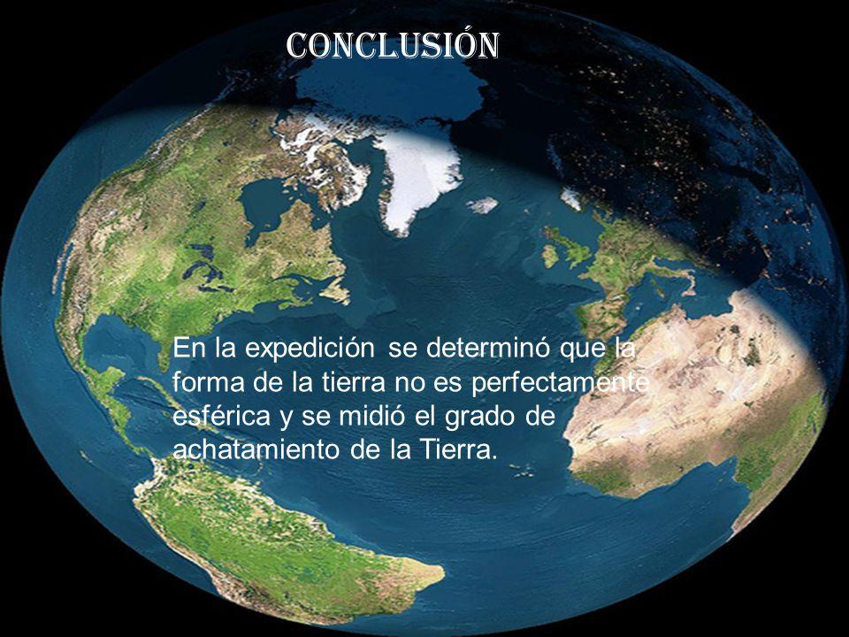 Conclusión En la expedición se determinó que la forma de la tierra no es perfectamente esférica y se midió el grado de achatamiento de la Tierra.