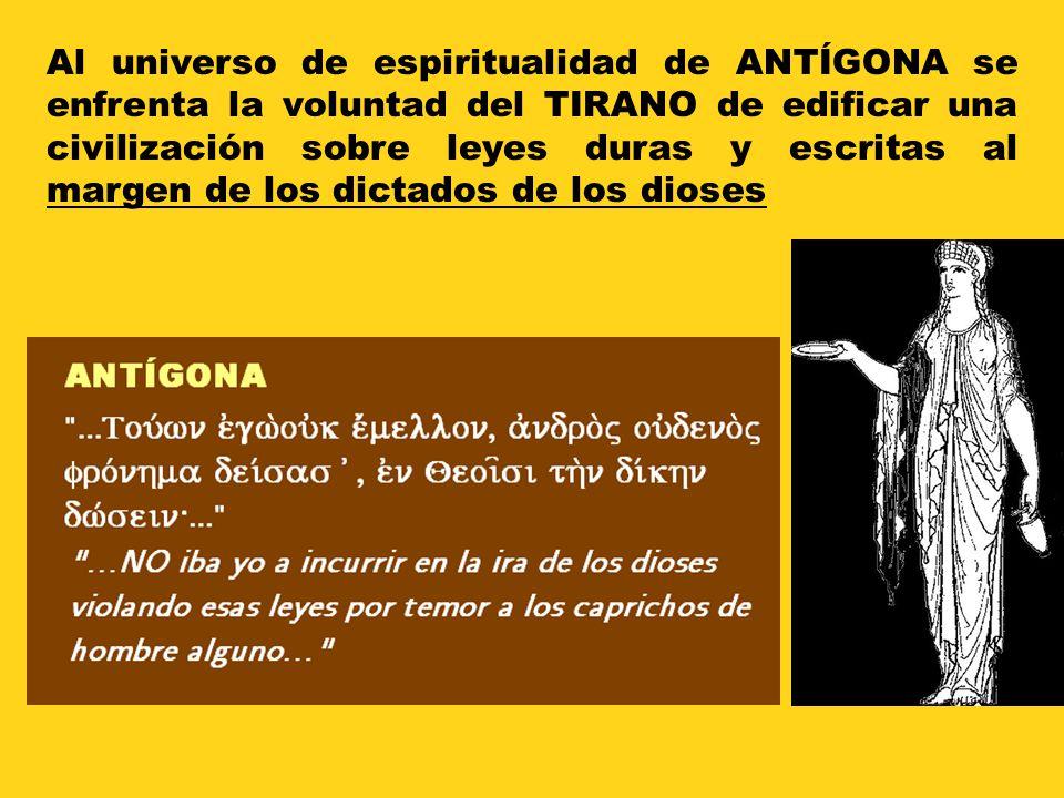 Al universo de espiritualidad de ANTÍGONA se enfrenta la voluntad del TIRANO de edificar una civilización sobre leyes duras y escritas al margen de los dictados de los dioses