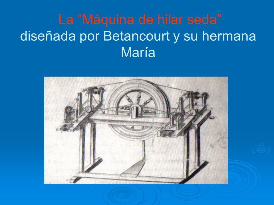 La Máquina de hilar seda diseñada por Betancourt y su hermana María