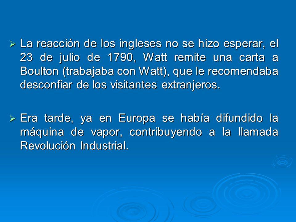 La reacción de los ingleses no se hizo esperar, el 23 de julio de 1790, Watt remite una carta a Boulton (trabajaba con Watt), que le recomendaba desconfiar de los visitantes extranjeros.