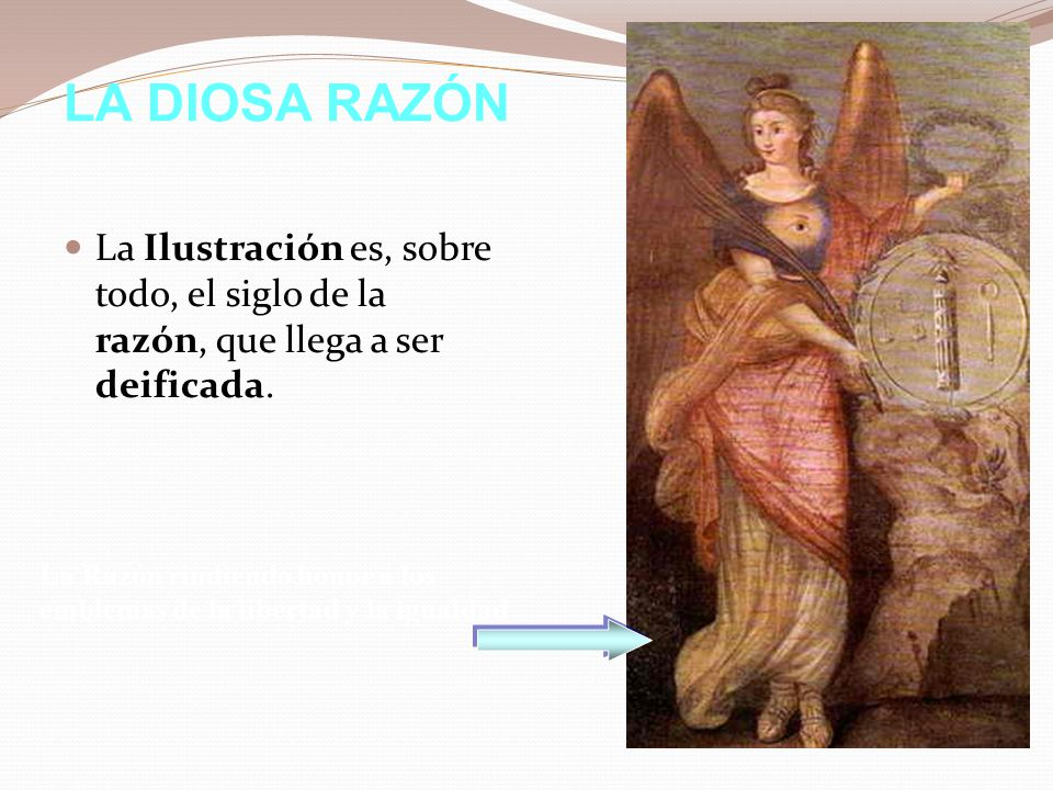 LA DIOSA RAZÓN La Ilustración es, sobre todo, el siglo de la razón, que llega a ser deificada.