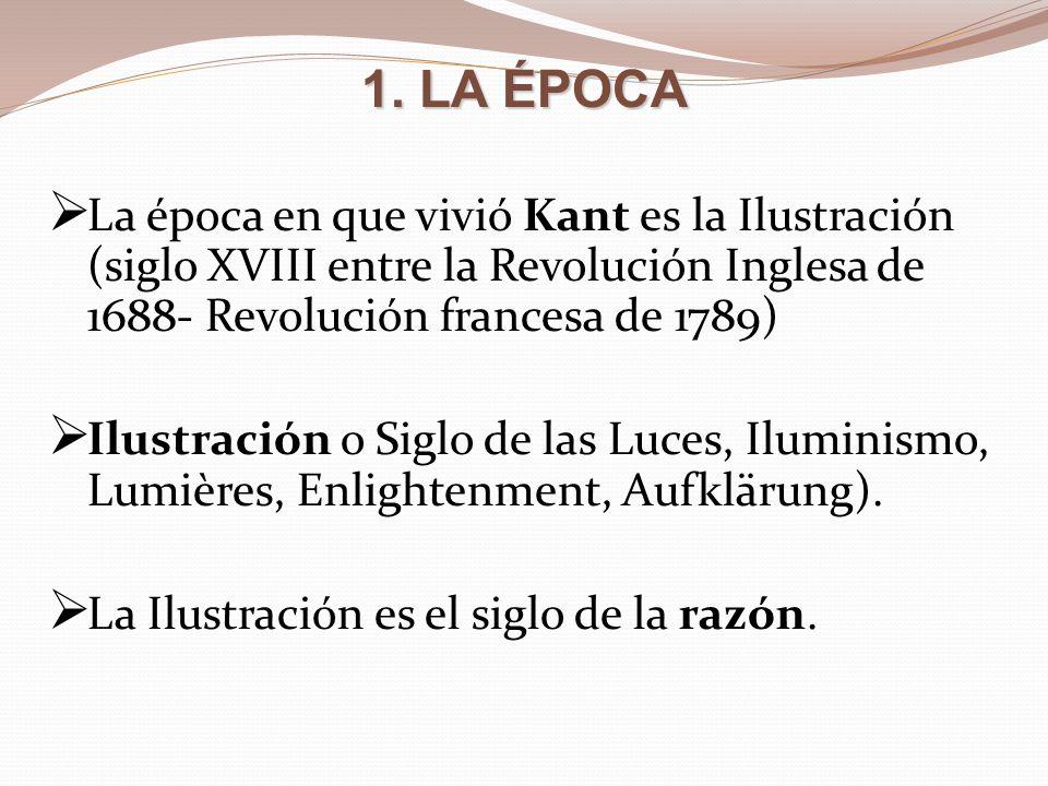 1. LA ÉPOCA La época en que vivió Kant es la Ilustración (siglo XVIII entre la Revolución Inglesa de 1688- Revolución francesa de 1789)